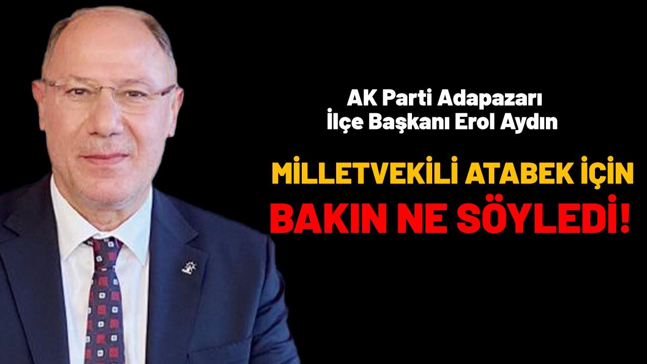 AK Parti Adapazarı İlçe Başkanı Erol Aydın, Milletvekili Atabek için bakın ne söyledi