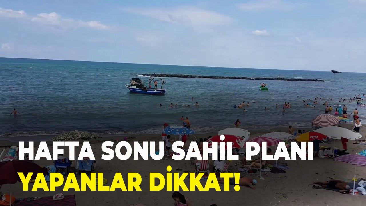 Hafta sonu sahil planı yapanlar dikkat!