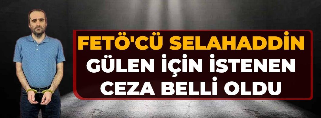 FETÖ'cü Selahaddin Gülen için istenen ceza belli oldu