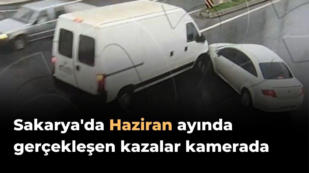 Sakarya'da Haziran ayında gerçekleşen kazalar kameraya yansıdı