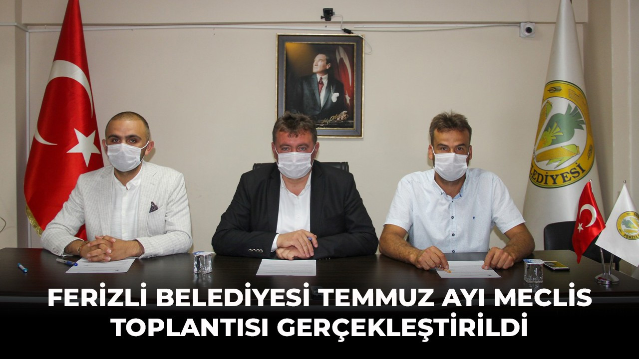 FERİZLİ BELEDİYESİ TEMMUZ AYI MECLİS TOPLANTISI GERÇEKLEŞTİRİLDİ