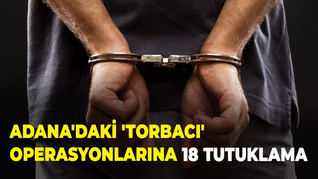 Adana'daki 'torbacı' operasyonlarına 18 tutuklama