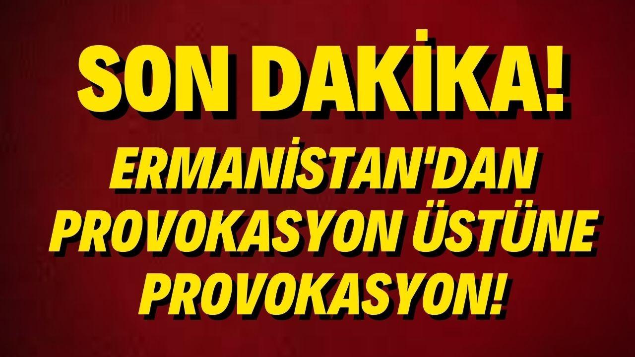 Ermenistan'dan provokasyon üstüne provokasyon!