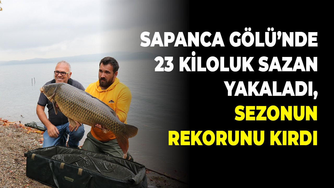 Sapanca Gölü'nde 23 kiloluk sazan yakaladı, sezonun rekorunu kırdı