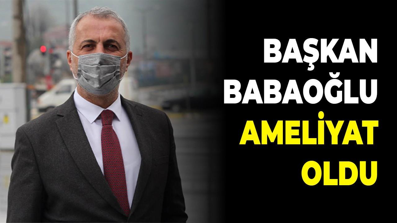 Başkan Babaoğlu ameliyat oldu