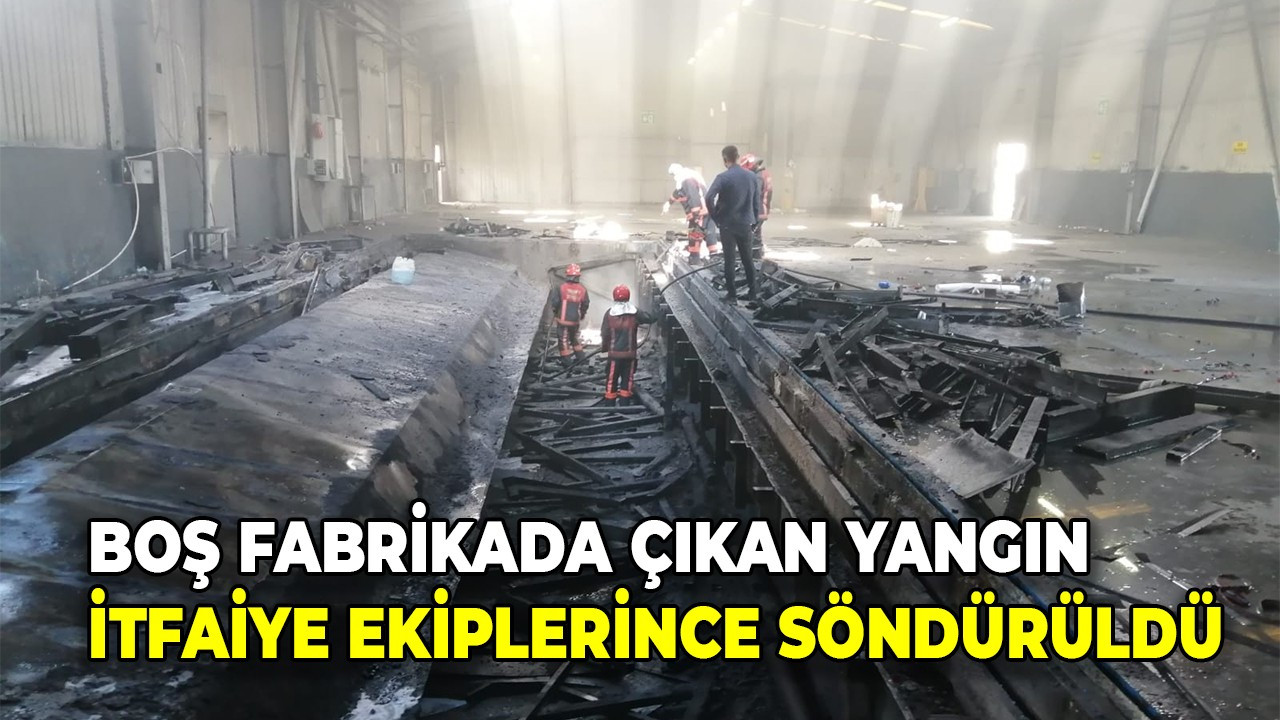 Boş fabrikada çıkan yangın itfaiye ekiplerince söndürüldü
