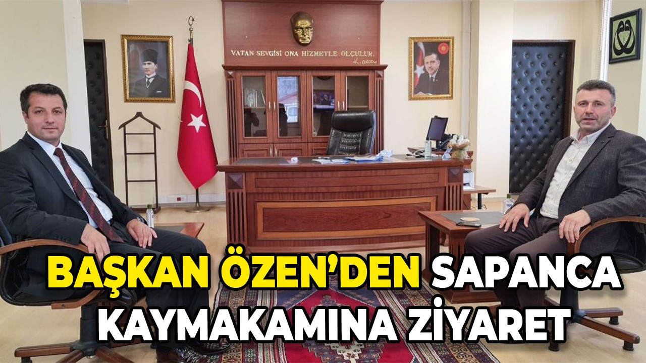 Başkan Özen'den Sapanca kaymakamına ziyaret