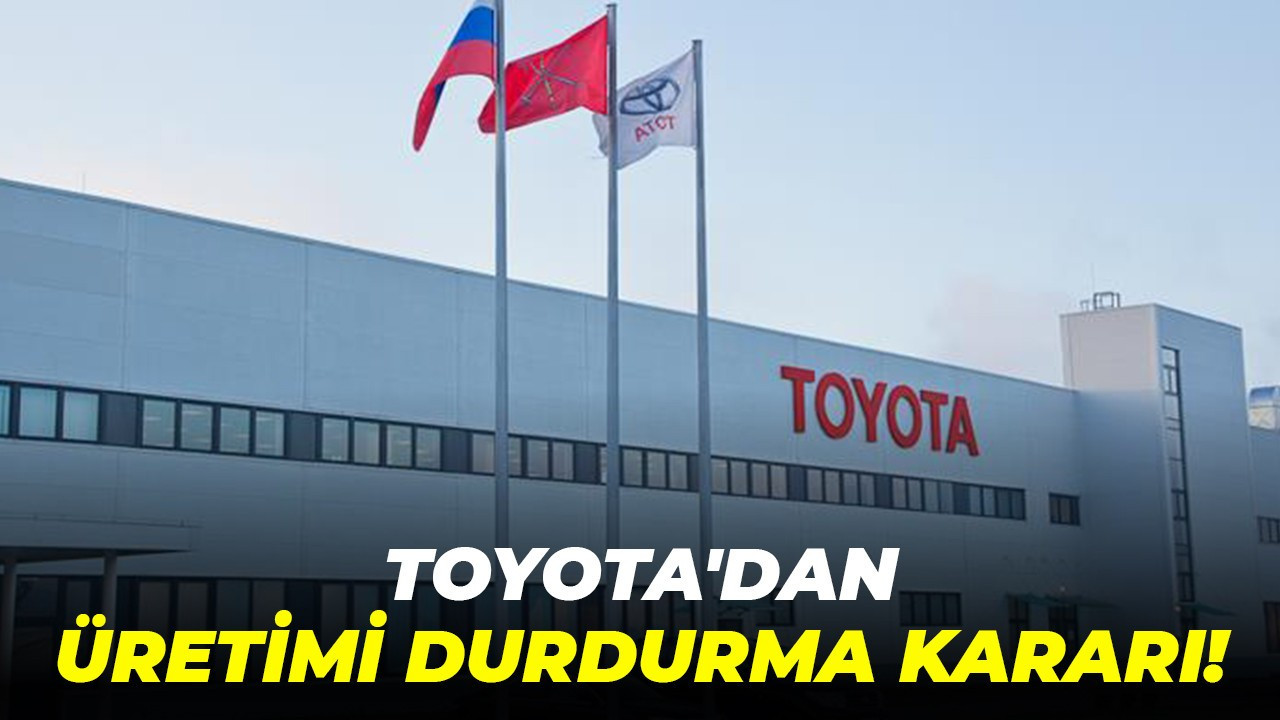 Toyota'dan üretimi durdurma kararı!